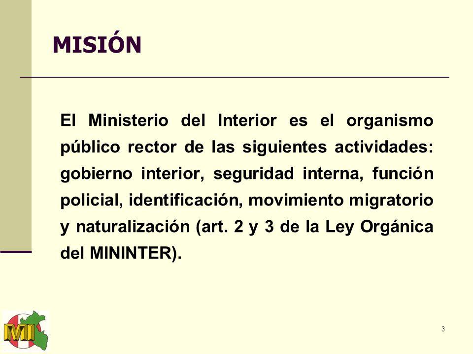3 MISIÓN El Ministerio del Interior es el organismo público rector de las siguientes actividades: gobierno interior, seguridad interna, función policial, identificación, movimiento migratorio y naturalización (art.