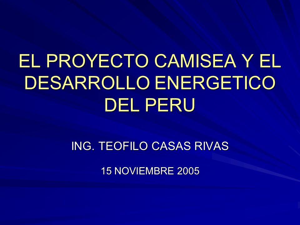 EL PROYECTO CAMISEA Y EL DESARROLLO ENERGETICO DEL PERU ING. TEOFILO CASAS RIVAS 15 NOVIEMBRE 2005
