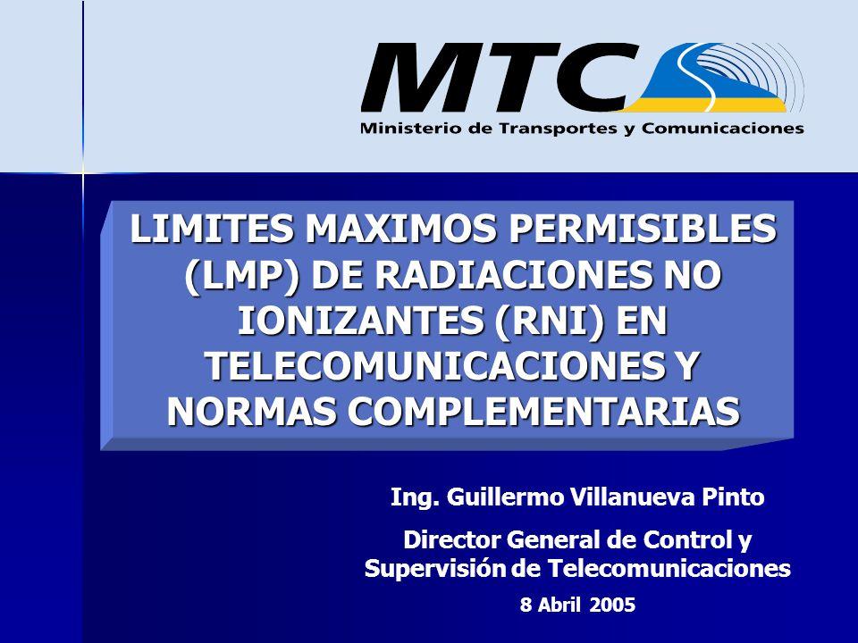 Ing. Guillermo Villanueva Pinto Director General de Control y Supervisión de Telecomunicaciones 8 Abril 2005 LIMITES MAXIMOS PERMISIBLES (LMP) DE RADI