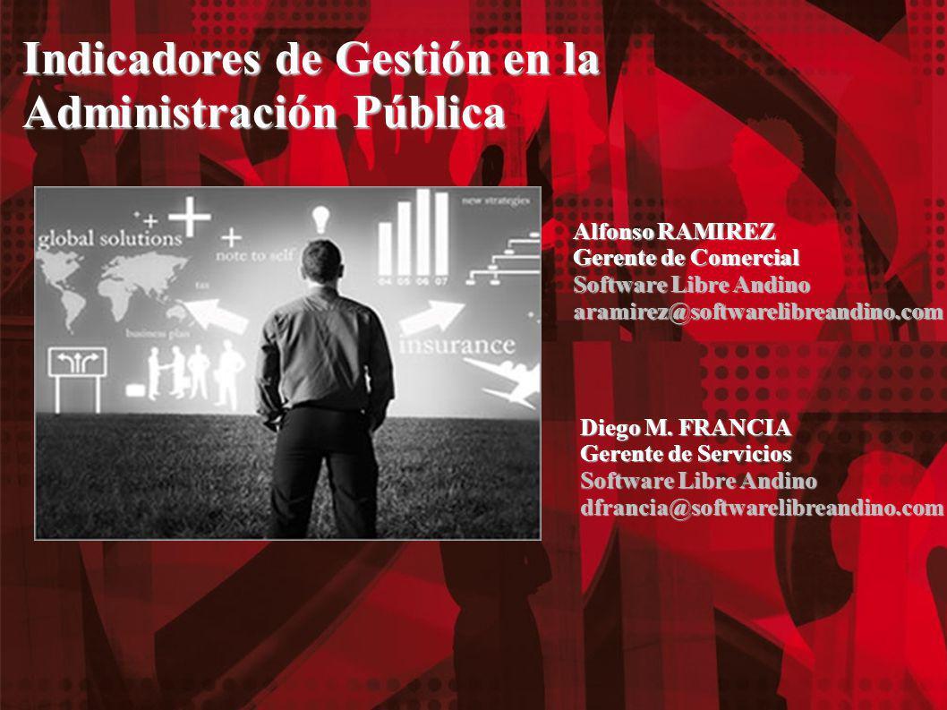 Indicadores de Gestión en la Administración Pública Alfonso RAMIREZ Gerente de Comercial Software Libre Andino aramirez@softwarelibreandino.com Diego M.