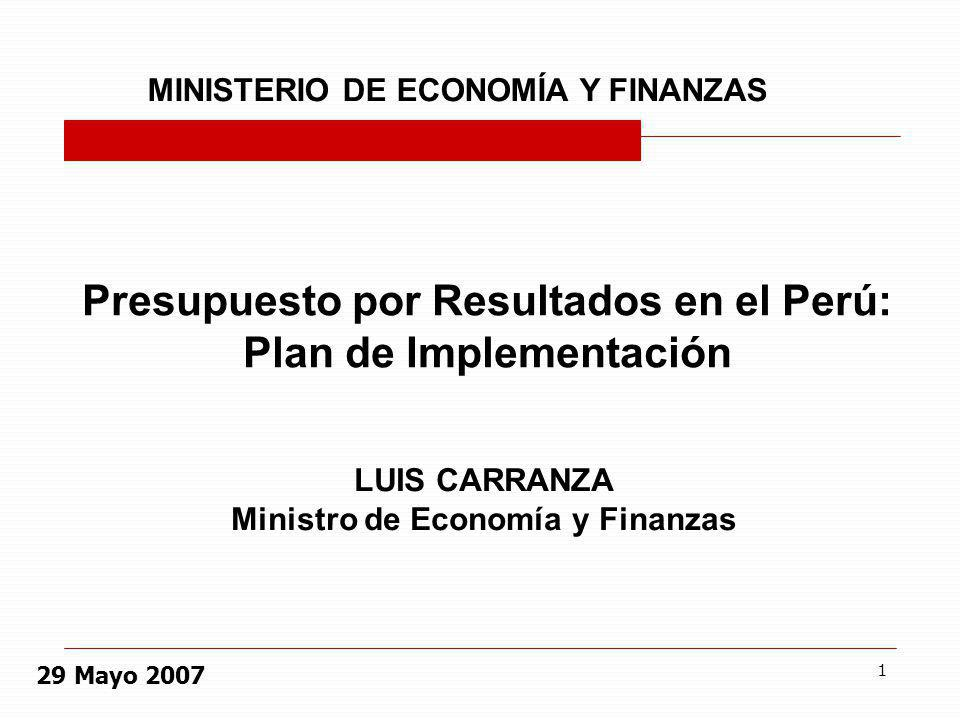 1 Presupuesto por Resultados en el Perú: Plan de Implementación MINISTERIO DE ECONOMÍA Y FINANZAS LUIS CARRANZA Ministro de Economía y Finanzas 29 May
