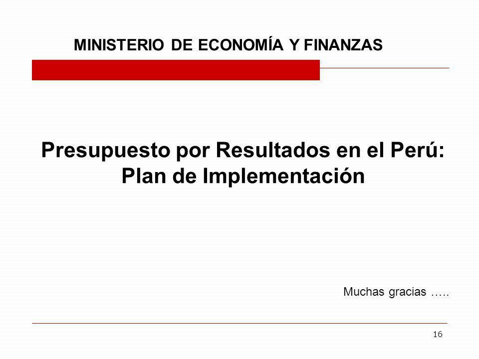 16 Presupuesto por Resultados en el Perú: Plan de Implementación Muchas gracias ….. MINISTERIO DE ECONOMÍA Y FINANZAS