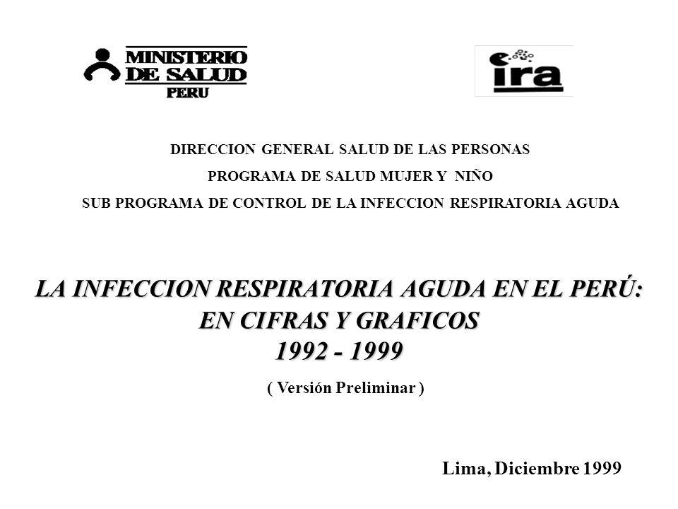 LA INFECCION RESPIRATORIA AGUDA EN EL PERÚ: EN CIFRAS Y GRAFICOS 1992 - 1999 Lima, Diciembre 1999 ( Versión Preliminar ) DIRECCION GENERAL SALUD DE LA