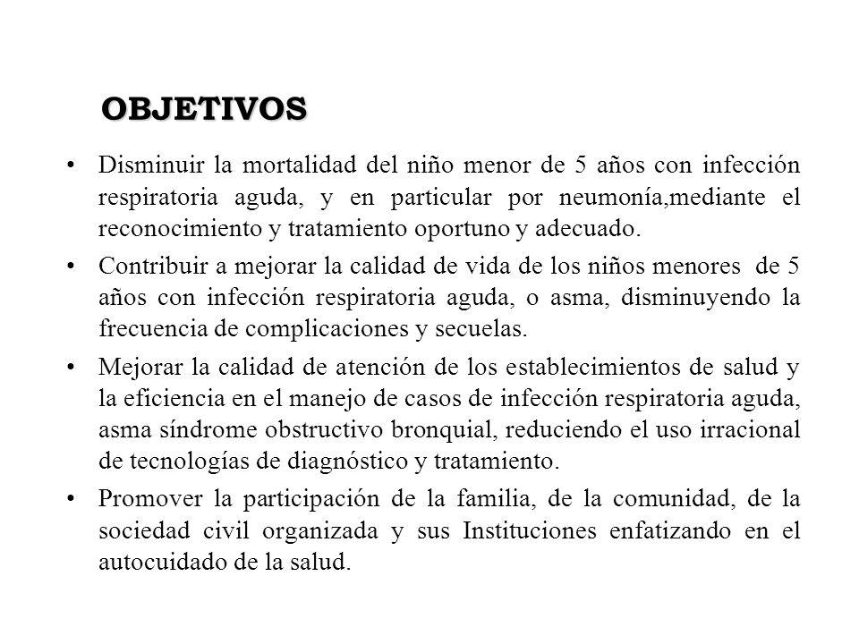 OBJETIVOS Disminuir la mortalidad del niño menor de 5 años con infección respiratoria aguda, y en particular por neumonía,mediante el reconocimiento y
