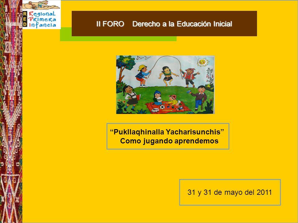 II FORO Derecho a la Educación Inicial Pukllaqhinalla Yacharisunchis Como jugando aprendemos 31 y 31 de mayo del 2011