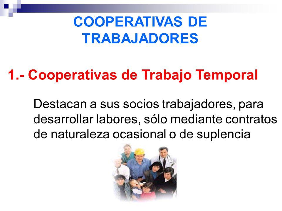 COOPERATIVAS DE TRABAJADORES 1.- Cooperativas de Trabajo Temporal Destacan a sus socios trabajadores, para desarrollar labores, sólo mediante contratos de naturaleza ocasional o de suplencia
