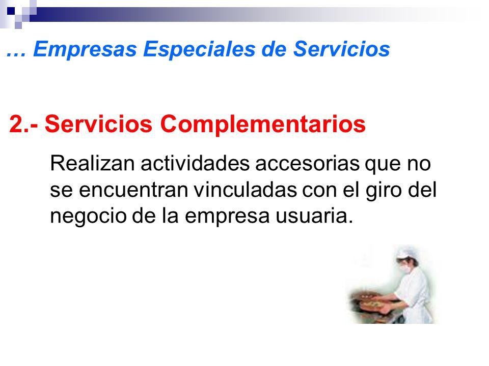 … Empresas Especiales de Servicios 2.- Servicios Complementarios Realizan actividades accesorias que no se encuentran vinculadas con el giro del negocio de la empresa usuaria.