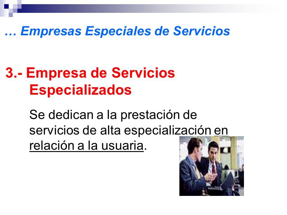 … Empresas Especiales de Servicios 3.- Empresa de Servicios Especializados Se dedican a la prestación de servicios de alta especialización en relación