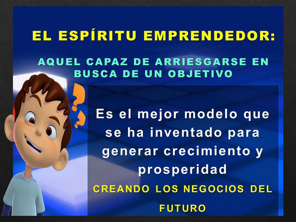 Es el mejor modelo que se ha inventado para generar crecimiento y prosperidad CREANDO LOS NEGOCIOS DEL FUTURO EL ESPÍRITU EMPRENDEDOR: AQUEL CAPAZ DE ARRIESGARSE EN BUSCA DE UN OBJETIVO