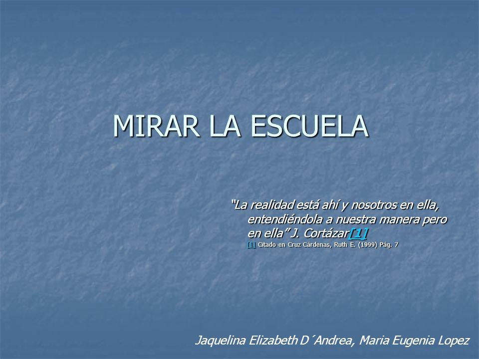MIRAR LA ESCUELA La realidad está ahí y nosotros en ella, entendiéndola a nuestra manera pero en ella J. Cortázar[1] [1] Citado en Cruz Cárdenas, Ruth