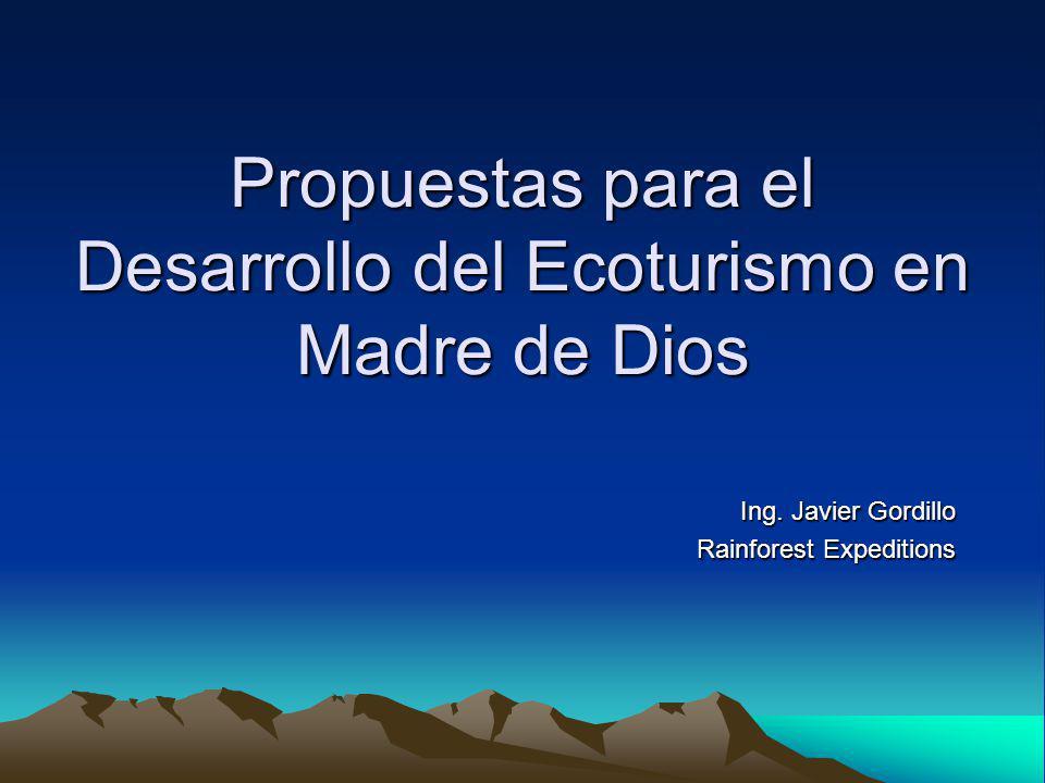 Propuestas para el Desarrollo del Ecoturismo en Madre de Dios Ing. Javier Gordillo Rainforest Expeditions