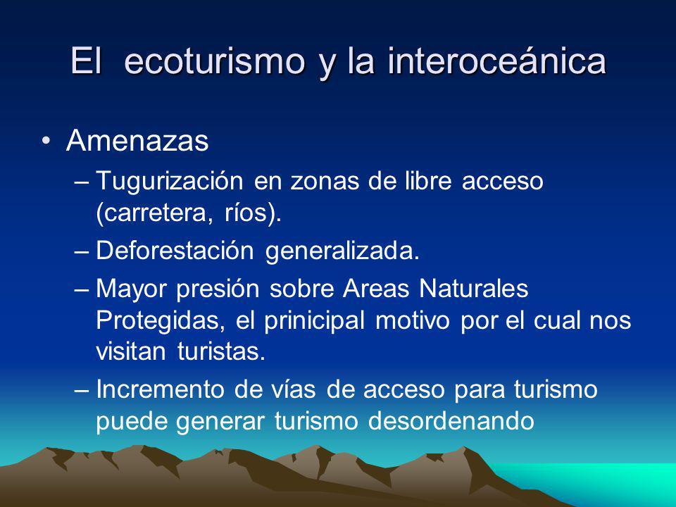 El ecoturismo y la interoceánica Amenazas –Tugurización en zonas de libre acceso (carretera, ríos). –Deforestación generalizada. –Mayor presión sobre