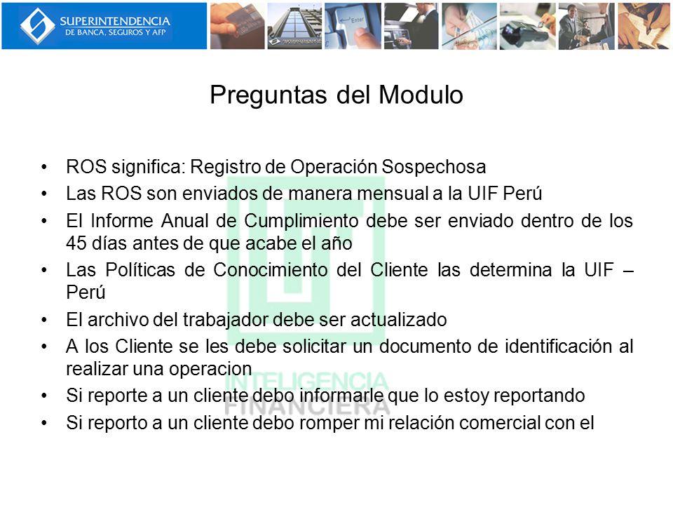 Preguntas del Modulo ROS significa: Registro de Operación Sospechosa Las ROS son enviados de manera mensual a la UIF Perú El Informe Anual de Cumplimi