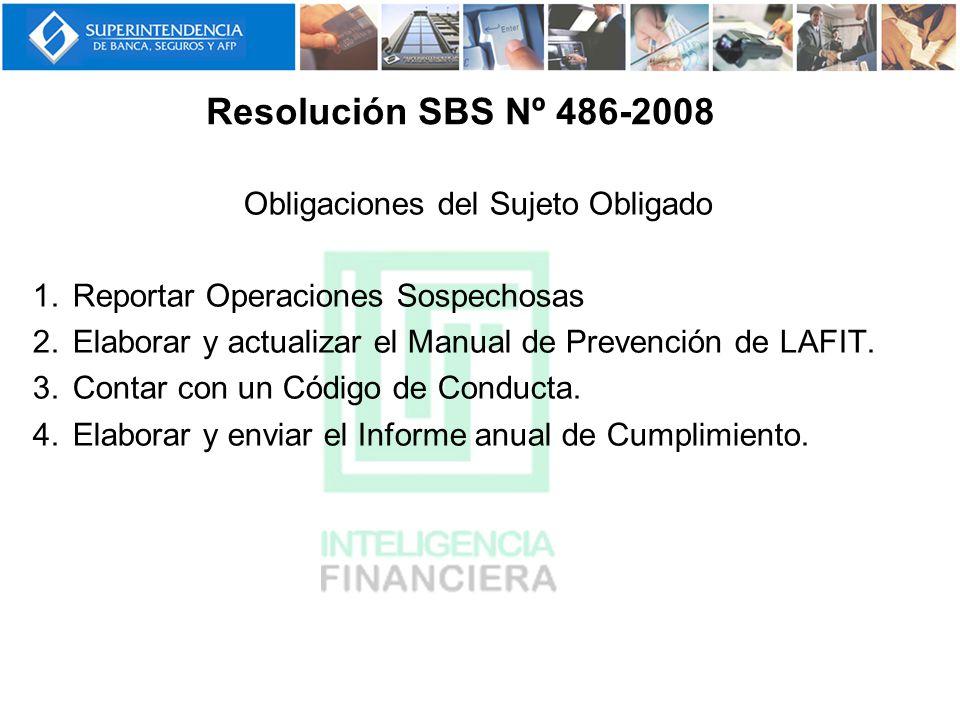 Resolución SBS Nº 486-2008 Obligaciones del Sujeto Obligado 1.Reportar Operaciones Sospechosas 2.Elaborar y actualizar el Manual de Prevención de LAFI