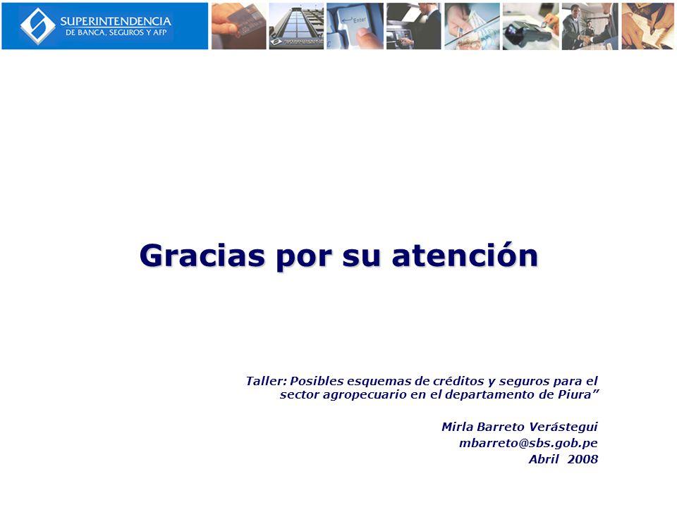 Gracias por su atención Taller: Posibles esquemas de créditos y seguros para el sector agropecuario en el departamento de Piura Mirla Barreto Verásteg