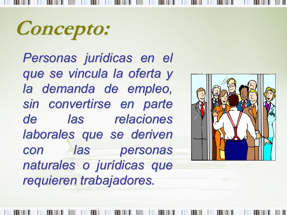 Concepto: Personas jurídicas en el que se vincula la oferta y la demanda de empleo, sin convertirse en parte de las relaciones laborales que se derive