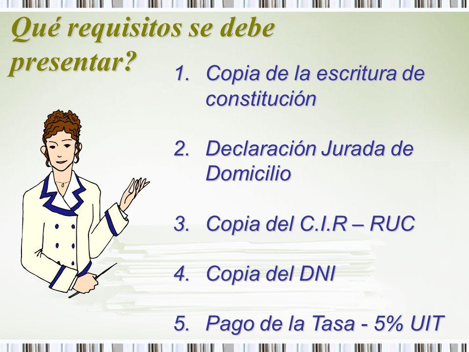 Qué requisitos se debe presentar? 1.Copia de la escritura de constitución 2.Declaración Jurada de Domicilio 3.Copia del C.I.R – RUC 4.Copia del DNI 5.