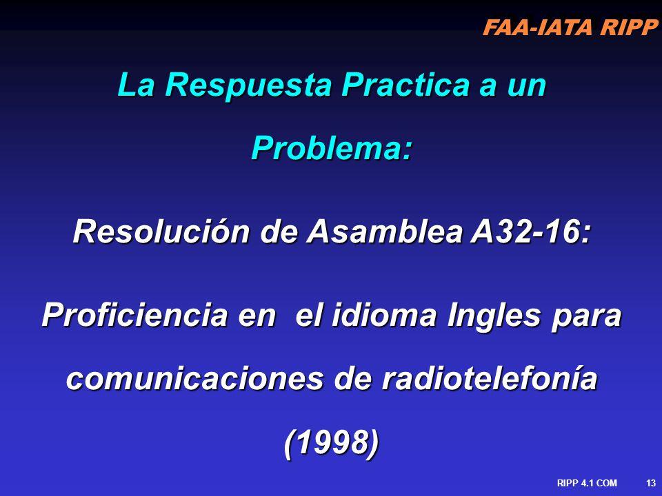 FAA-IATA RIPP RIPP 4.1 COM14 …recientes investigaciones de accidentes mayores indican falta de proficiencia y comprension del idioma Ingles por tripulaciones de vuelo y controladores de ATC de ser igualmente factores contribuyentes … Resolución de Asamblea A32-16