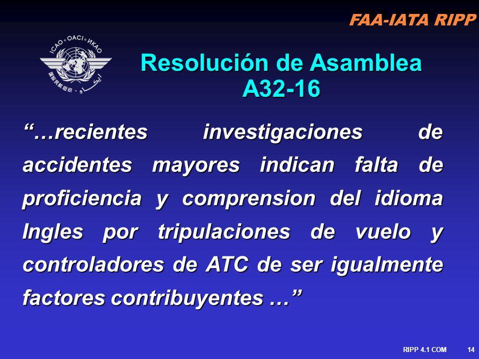 FAA-IATA RIPP RIPP 4.1 COM15 Proficiencia del Idioma La Resolución de la Asamblea se inicio posterior a una colisión de un B747/IL76 en (India, 1996) pero a sido identificado como un factor contribuyente en varios accidentes mayores (Tenerife, 1977) La Resolución de la Asamblea se inicio posterior a una colisión de un B747/IL76 en (India, 1996) pero Proficiencia del Idioma a sido identificado como un factor contribuyente en varios accidentes mayores (Tenerife, 1977) Las enmiendas fueron desarrolladas Las enmiendas fueron desarrolladas por los requerimientos de proficiencia de Requirements In Common English Study Group (PRICESG) por los requerimientos de proficiencia de Requirements In Common English Study Group (PRICESG) Involucran Anexos 1, 6, 10 & 11 & PANS/ATM con mayores cambios en los anexos 1 & 10 Involucran Anexos 1, 6, 10 & 11 & PANS/ATM con mayores cambios en los anexos 1 & 10 La Resolución de la Asamblea se inicio posterior a una colisión de un B747/IL76 en (India, 1996) pero a sido identificado como un factor contribuyente en varios accidentes mayores (Tenerife, 1977) La Resolución de la Asamblea se inicio posterior a una colisión de un B747/IL76 en (India, 1996) pero Proficiencia del Idioma a sido identificado como un factor contribuyente en varios accidentes mayores (Tenerife, 1977) Las enmiendas fueron desarrolladas Las enmiendas fueron desarrolladas por los requerimientos de proficiencia de Requirements In Common English Study Group (PRICESG) por los requerimientos de proficiencia de Requirements In Common English Study Group (PRICESG) Involucran Anexos 1, 6, 10 & 11 & PANS/ATM con mayores cambios en los anexos 1 & 10 Involucran Anexos 1, 6, 10 & 11 & PANS/ATM con mayores cambios en los anexos 1 & 10