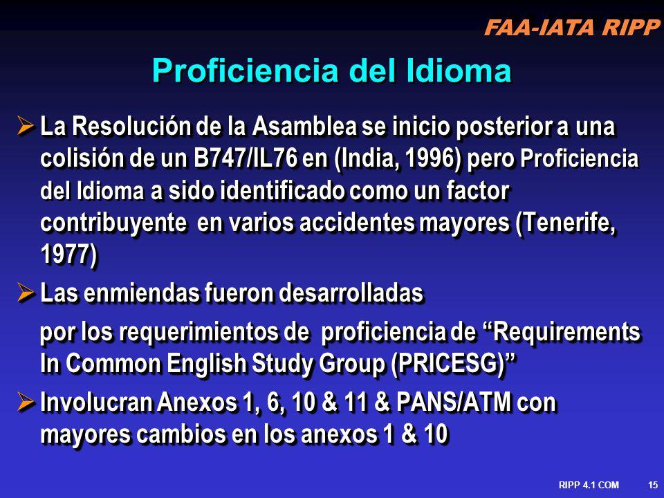 FAA-IATA RIPP RIPP 4.1 COM16 Revisión de Cambios Anexo 1 Reforzamiento de provisiones para ATCO – nuevas provisiones para tripulantes de vuelo Anexo 6 Operadores deben asegurar que los tripulantes de vuelo hablan y entienden el idioma usado en comunicaciones radiotelefónicas Anexo 10 Comunicaciones deben ser realizadas en el idioma normalmente usado por la estación en tierra o en el idioma Ingles.