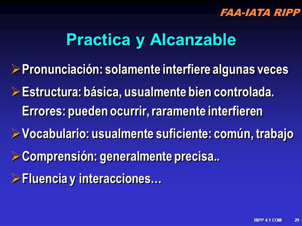 FAA-IATA RIPP RIPP 4.1 COM30 Proficiencia del Idioma Consideraciones Generales en entrenamiento y evaluación Material guía ICAO en evaluación estará disponible en 2004 Sin embargo evaluación formal será solamente requerida en Marzo del 2008, evaluación temprana es recomendada: Para nuevos reclutas Para propósitos de benchmarking (aseguramiento de necesidades de entrenamiento – information de ICAO en el problema de implementacion Como preparación para una evaluación formal Caso de personal nativo Consideraciones Generales en entrenamiento y evaluación Material guía ICAO en evaluación estará disponible en 2004 Sin embargo evaluación formal será solamente requerida en Marzo del 2008, evaluación temprana es recomendada: Para nuevos reclutas Para propósitos de benchmarking (aseguramiento de necesidades de entrenamiento – information de ICAO en el problema de implementacion Como preparación para una evaluación formal Caso de personal nativo