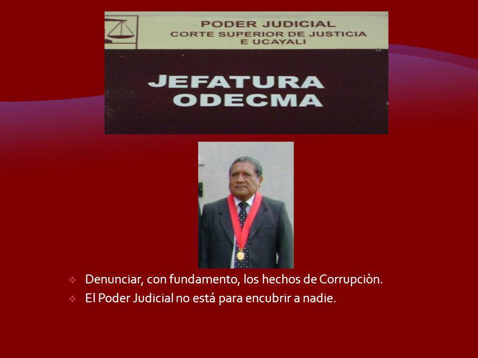 Denunciar, con fundamento, los hechos de Corrupciòn. El Poder Judicial no está para encubrir a nadie.