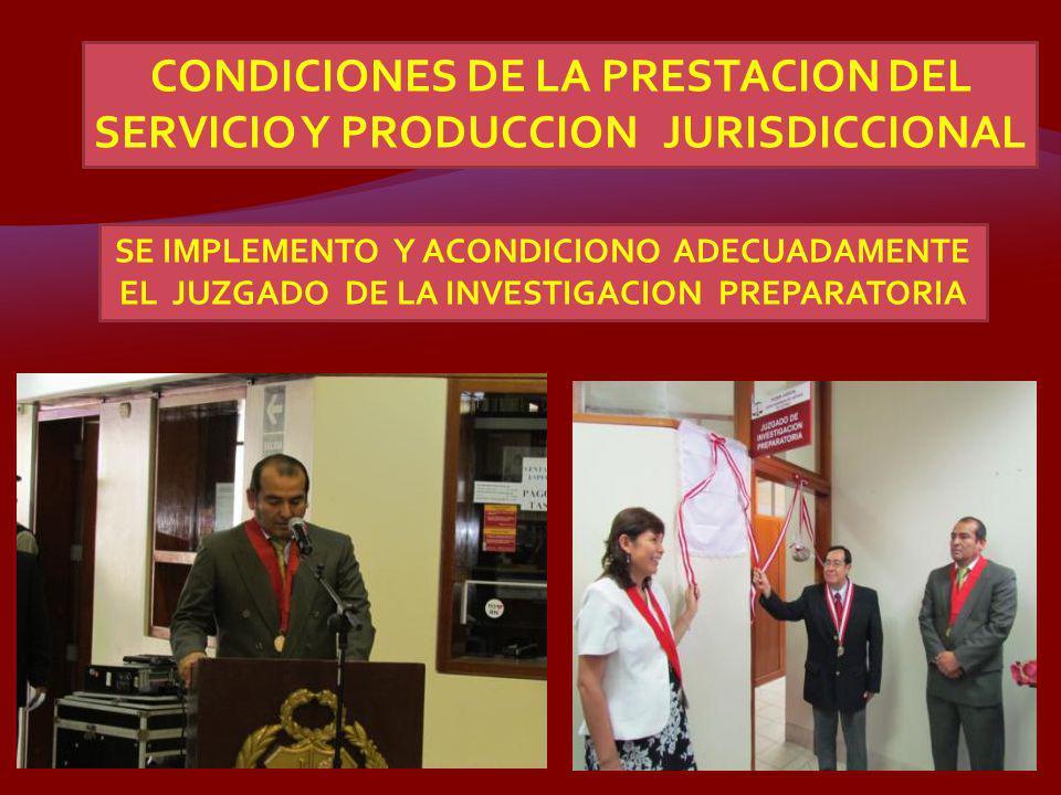 CONDICIONES DE LA PRESTACION DEL SERVICIO Y PRODUCCION JURISDICCIONAL SE IMPLEMENTO Y ACONDICIONO ADECUADAMENTE EL JUZGADO DE LA INVESTIGACION PREPARA