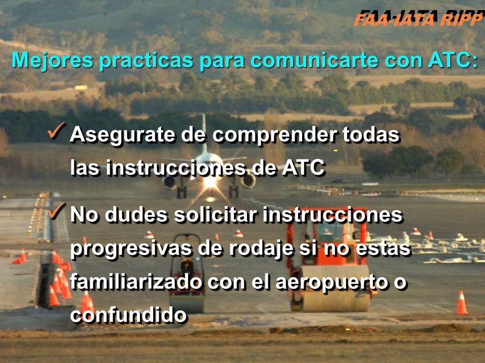 RIPP 4.1 ATC11 - - Asegurate de comprender todas las instrucciones de ATC Asegurate de comprender todas las instrucciones de ATC No dudes solicitar instrucciones progresivas de rodaje si no estas familiarizado con el aeropuerto o confundido No dudes solicitar instrucciones progresivas de rodaje si no estas familiarizado con el aeropuerto o confundido Asegurate de comprender todas las instrucciones de ATC Asegurate de comprender todas las instrucciones de ATC No dudes solicitar instrucciones progresivas de rodaje si no estas familiarizado con el aeropuerto o confundido No dudes solicitar instrucciones progresivas de rodaje si no estas familiarizado con el aeropuerto o confundido FAA-IATA RIPP Mejores practicas para comunicarte con ATC: