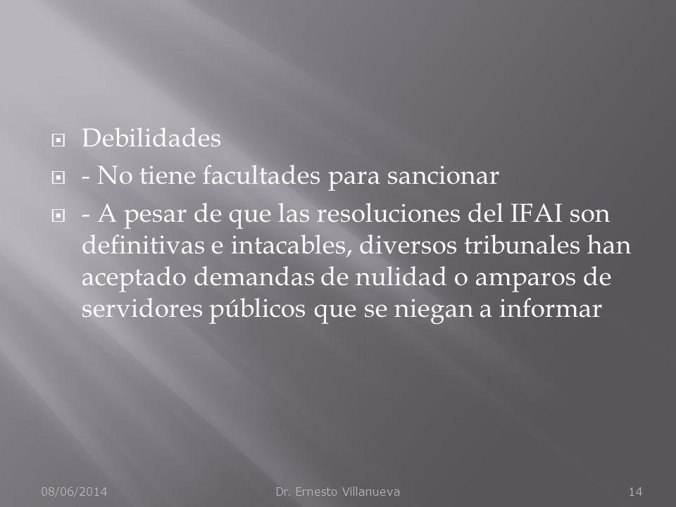 Debilidades - No tiene facultades para sancionar - A pesar de que las resoluciones del IFAI son definitivas e intacables, diversos tribunales han aceptado demandas de nulidad o amparos de servidores públicos que se niegan a informar 08/06/2014Dr.