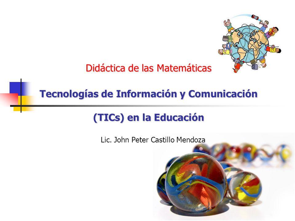 Didáctica de las Matemáticas Tecnologías de Información y Comunicación (TICs) en la Educación Lic. John Peter Castillo Mendoza
