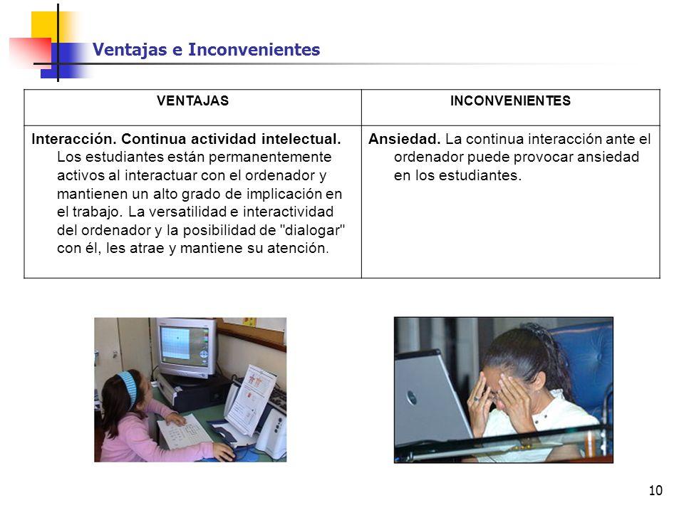 10 VENTAJASINCONVENIENTES Interacción. Continua actividad intelectual. Los estudiantes están permanentemente activos al interactuar con el ordenador y