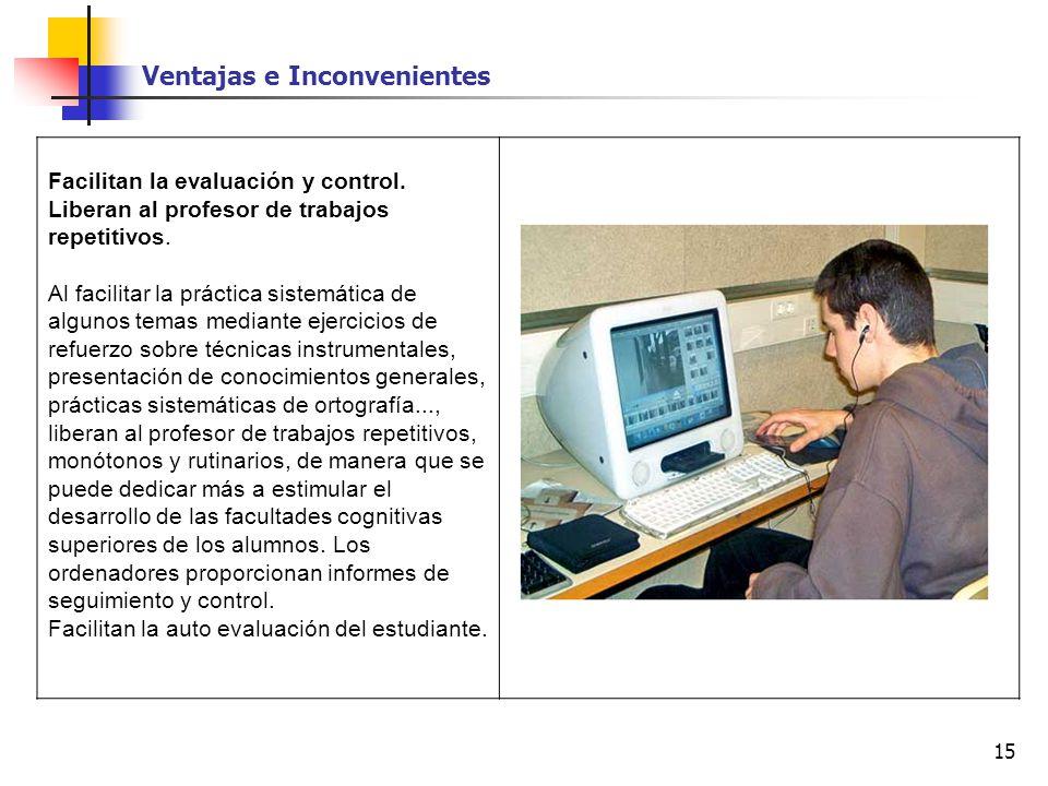 15 Facilitan la evaluación y control. Liberan al profesor de trabajos repetitivos. Al facilitar la práctica sistemática de algunos temas mediante ejer