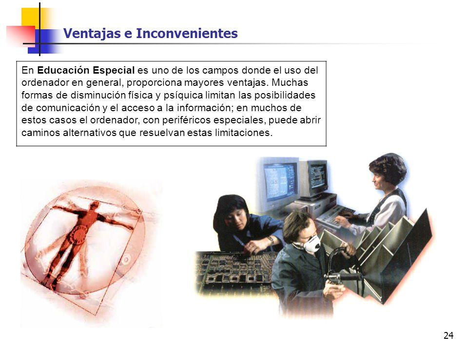 24 En Educación Especial es uno de los campos donde el uso del ordenador en general, proporciona mayores ventajas. Muchas formas de disminución física