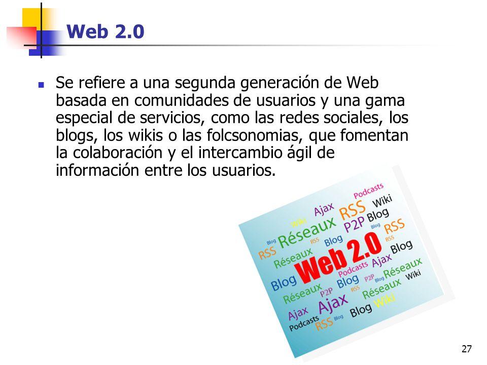 27 Web 2.0 Se refiere a una segunda generación de Web basada en comunidades de usuarios y una gama especial de servicios, como las redes sociales, los