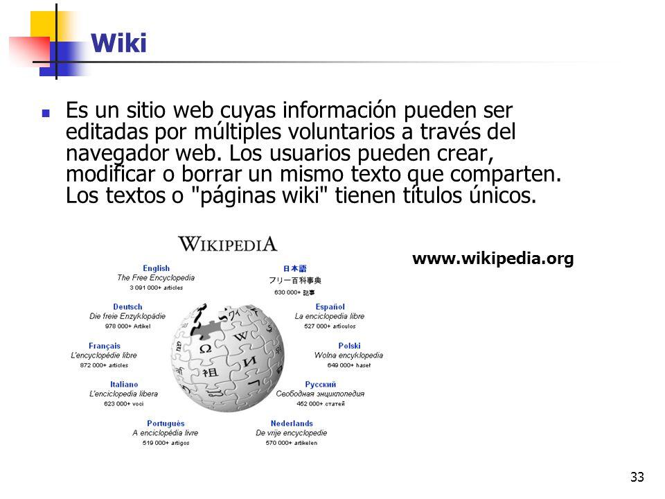 33 Wiki Es un sitio web cuyas información pueden ser editadas por múltiples voluntarios a través del navegador web. Los usuarios pueden crear, modific