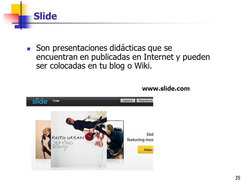 35 Slide Son presentaciones didácticas que se encuentran en publicadas en Internet y pueden ser colocadas en tu blog o Wiki. www.slide.com