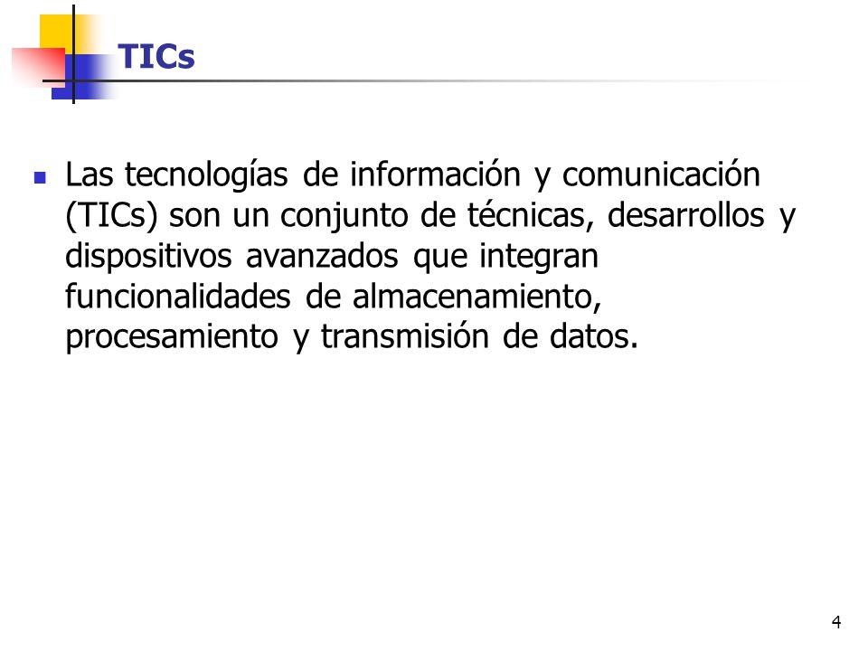 4 TICs Las tecnologías de información y comunicación (TICs) son un conjunto de técnicas, desarrollos y dispositivos avanzados que integran funcionalid