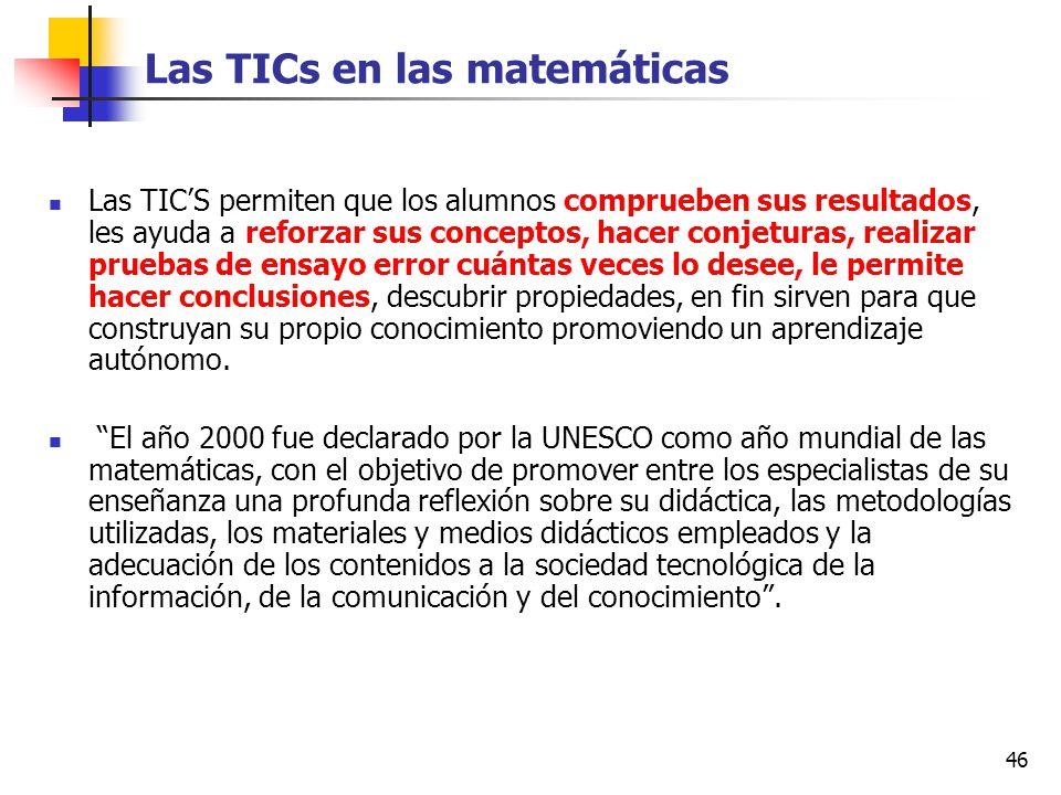 46 Las TICs en las matemáticas Las TICS permiten que los alumnos comprueben sus resultados, les ayuda a reforzar sus conceptos, hacer conjeturas, real