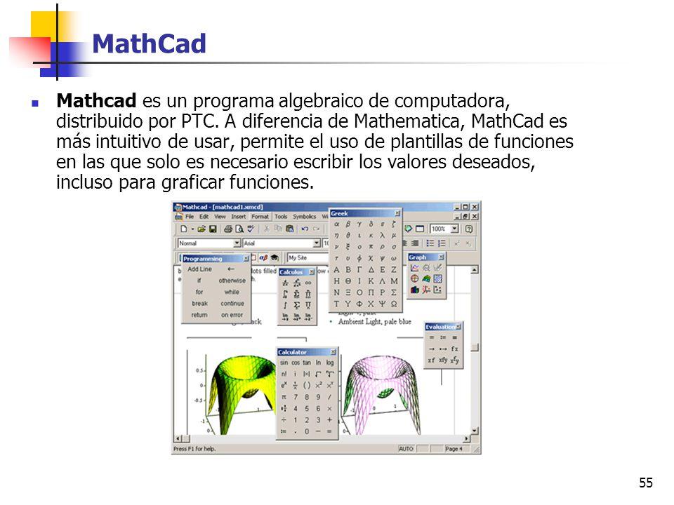 55 MathCad Mathcad es un programa algebraico de computadora, distribuido por PTC. A diferencia de Mathematica, MathCad es más intuitivo de usar, permi