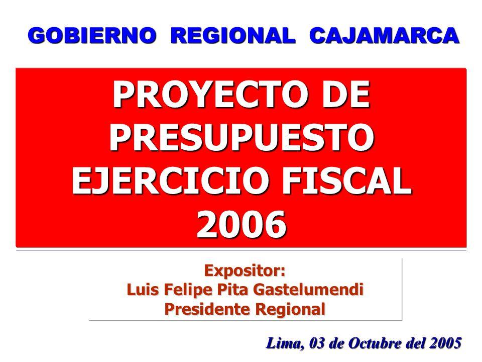 1 PROYECTO DE PRESUPUESTO EJERCICIO FISCAL 2006 Lima, 03 de Octubre del 2005 GOBIERNO REGIONAL CAJAMARCA Expositor: Luis Felipe Pita Gastelumendi Pres