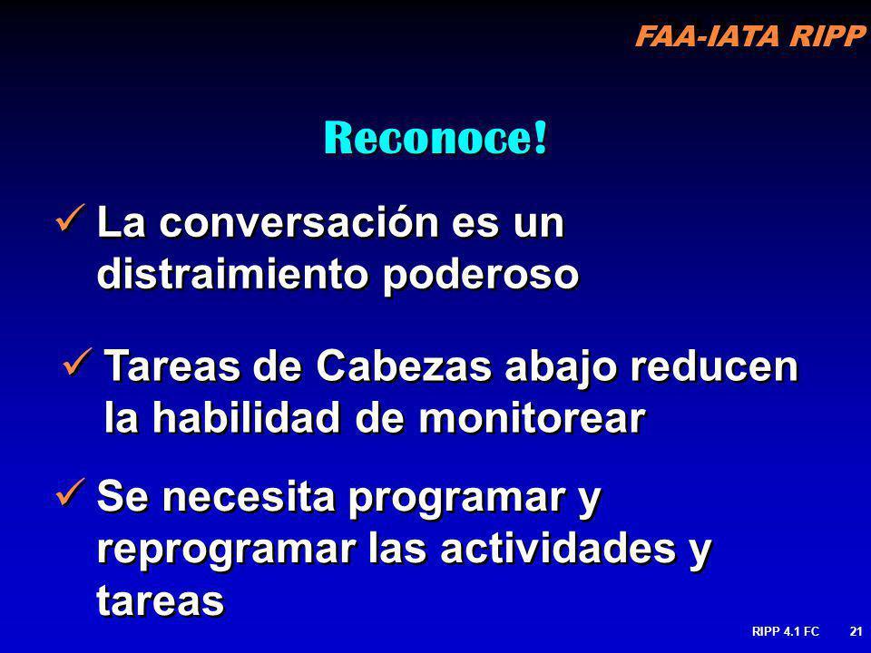 FAA-IATA RIPP RIPP 4.1 FC21 La conversación es un distraimiento poderoso Reconoce! Tareas de Cabezas abajo reducen la habilidad de monitorear Se neces