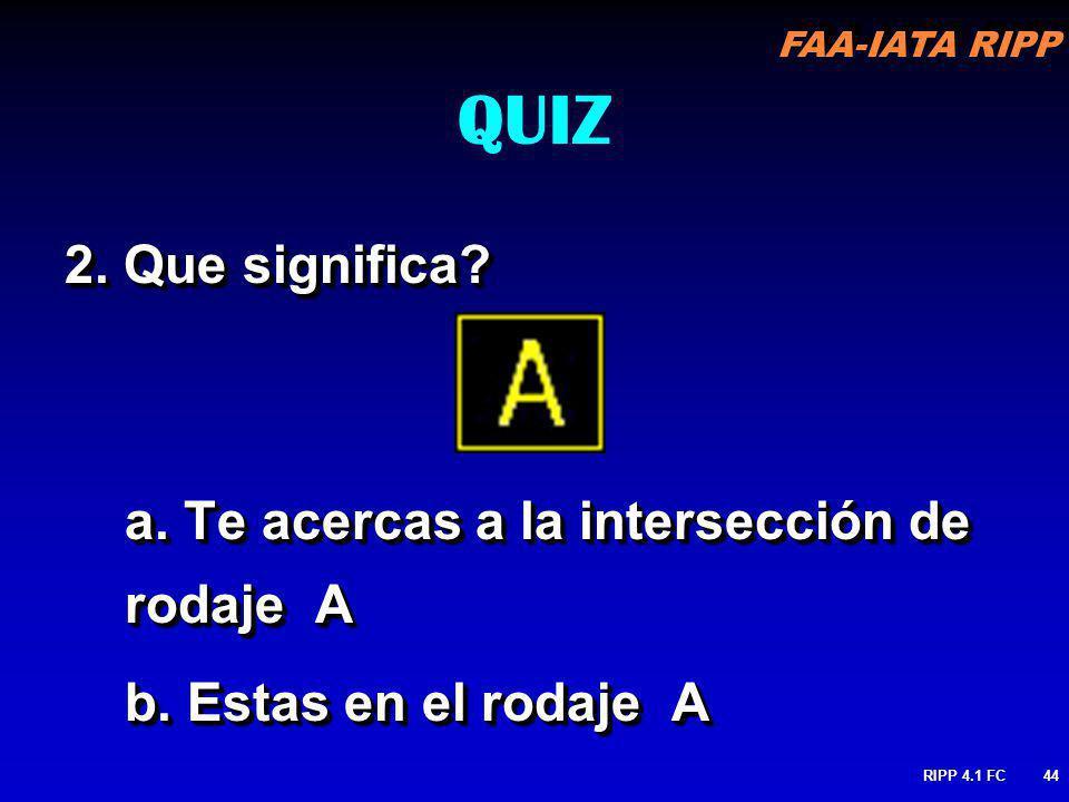 FAA-IATA RIPP RIPP 4.1 FC44 2. Que significa? a. Te acercas a la intersección de rodaje A b. Estas en el rodaje A 2. Que significa? a. Te acercas a la
