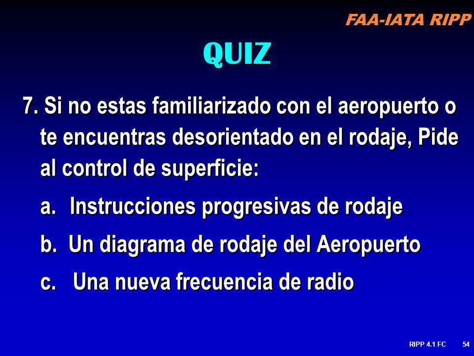 FAA-IATA RIPP RIPP 4.1 FC54 7. Si no estas familiarizado con el aeropuerto o te encuentras desorientado en el rodaje, Pide al control de superficie: a