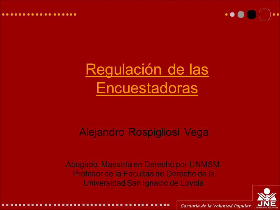 Regulación de las Encuestadoras Alejandro Rospigliosi Vega Abogado. Maestría en Derecho por UNMSM. Profesor de la Facultad de Derecho de la Universida