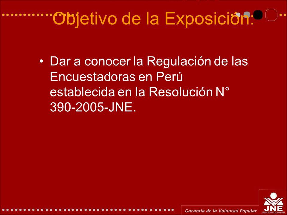 Objetivo de la Exposición: Dar a conocer la Regulación de las Encuestadoras en Perú establecida en la Resolución N° 390-2005-JNE.
