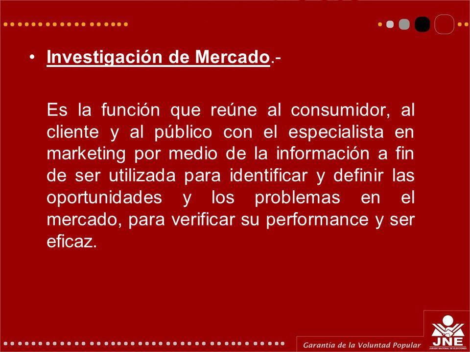 Investigación de Mercado.- Es la función que reúne al consumidor, al cliente y al público con el especialista en marketing por medio de la información