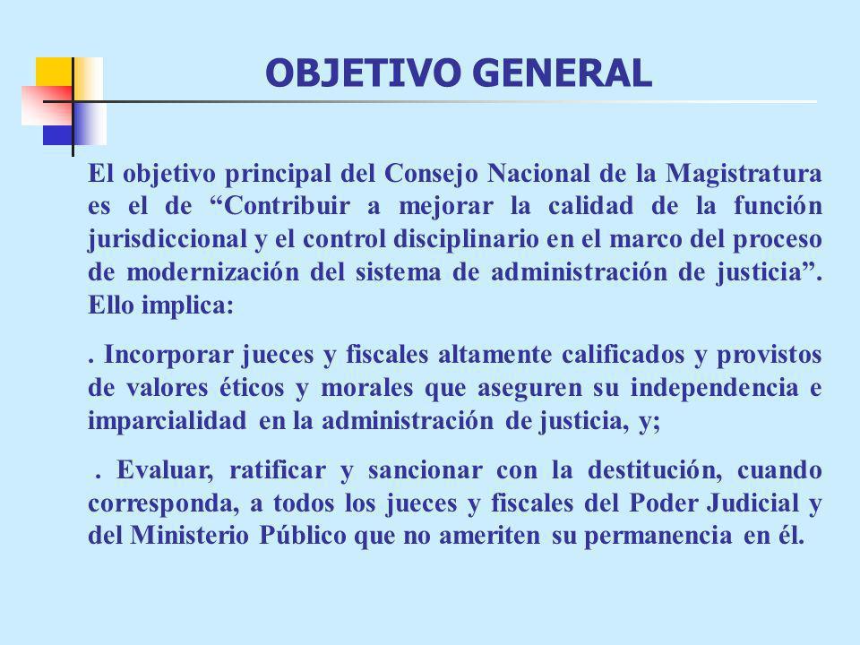 OBJETIVO GENERAL El objetivo principal del Consejo Nacional de la Magistratura es el de Contribuir a mejorar la calidad de la función jurisdiccional y