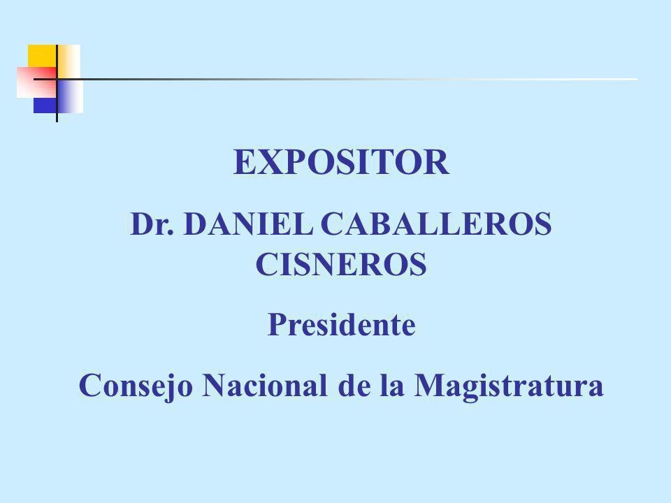 EXPOSITOR Dr. DANIEL CABALLEROS CISNEROS Presidente Consejo Nacional de la Magistratura
