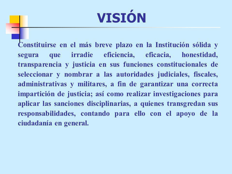 VISIÓN Constituirse en el más breve plazo en la Institución sólida y segura que irradie eficiencia, eficacia, honestidad, transparencia y justicia en