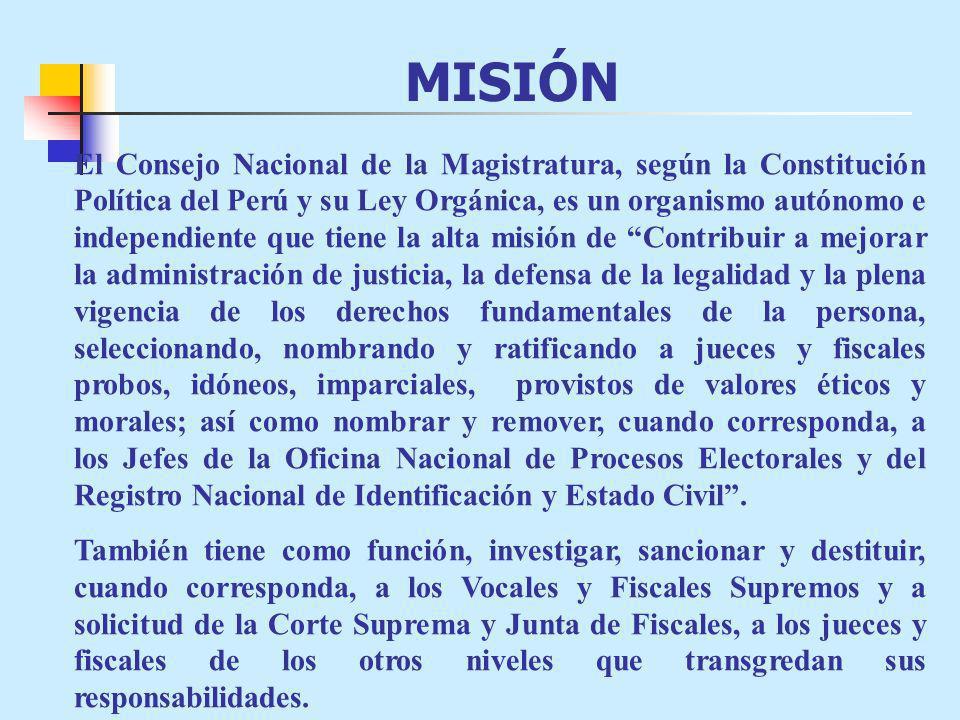 MISIÓN El Consejo Nacional de la Magistratura, según la Constitución Política del Perú y su Ley Orgánica, es un organismo autónomo e independiente que